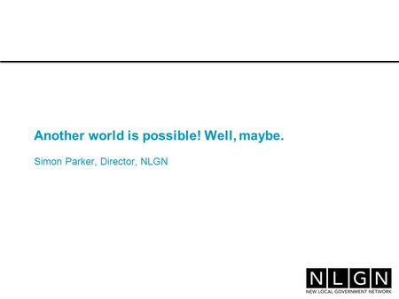 Another world is possible! Well, maybe. Simon Parker, Director, NLGN.