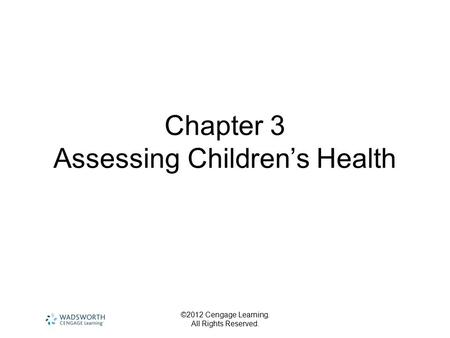 ©2012 Cengage Learning. All Rights Reserved. Chapter 3 Assessing Children's Health.