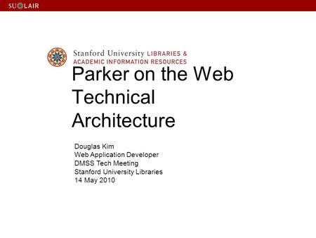 Douglas Kim Web Application Developer DMSS Tech Meeting Stanford University Libraries 14 May 2010 Parker on the Web Technical Architecture.