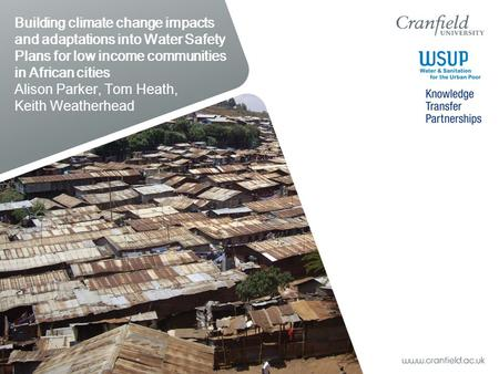 Building climate change impacts and adaptations into Water Safety Plans for low income communities in African cities Alison Parker, Tom Heath, Keith Weatherhead.