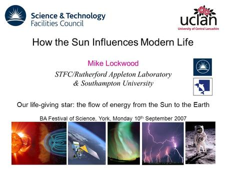 Mike Lockwood STFC/Rutherford Appleton Laboratory & Southampton University Our life-giving star: the flow of energy from the Sun to the Earth BA Festival.