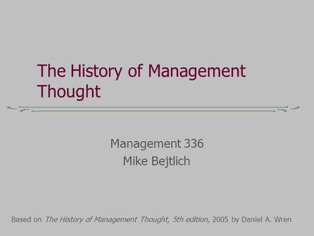 The History of Management Thought Management 336 Mike Bejtlich Based on The History of Management Thought, 5th edition, 2005 by Daniel A. Wren.