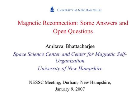 Magnetic Reconnection: Some Answers and Open Questions Amitava Bhattacharjee Space Science Center and Center for Magnetic Self- Organization University.