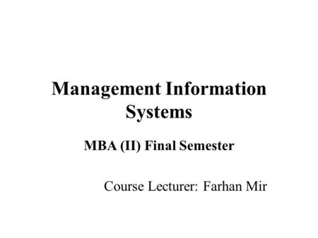Management Information Systems MBA (II) Final Semester Course Lecturer: Farhan Mir.
