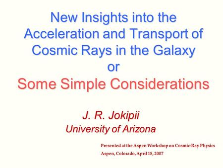 New Insights into the Acceleration and Transport of Cosmic Rays in the Galaxy or Some Simple Considerations J. R. Jokipii University of Arizona Presented.