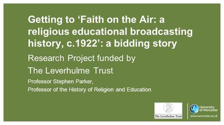 Getting to 'Faith on the Air: a religious educational broadcasting history, c.1922': a bidding story Research Project funded by The Leverhulme Trust Professor.