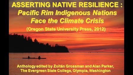 ASSERTING NATIVE RESILIENCE : Pacific Rim Indigenous Nations Face the Climate Crisis (Oregon State University Press, 2012) Anthology edited by Zoltán Grossman.