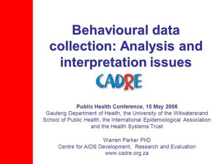 Behavioural data collection: Analysis and interpretation issues Public Health Conference, 15 May 2006 Gauteng Department of Health, the University of the.