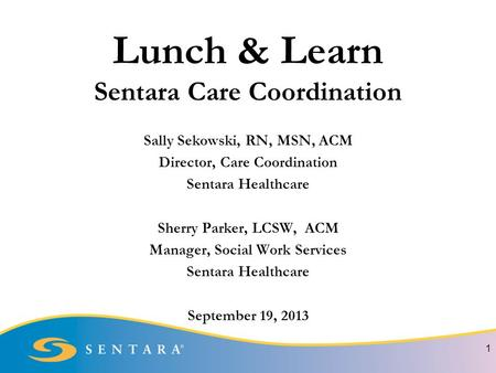 Lunch & Learn Sentara Care Coordination Sally Sekowski, RN, MSN, ACM Director, Care Coordination Sentara Healthcare Sherry Parker, LCSW, ACM Manager, Social.