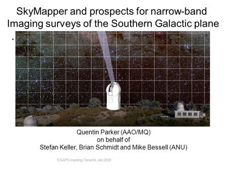. Quentin Parker (AAO/MQ) on behalf of Stefan Keller, Brian Schmidt and Mike Bessell (ANU) SkyMapper and prospects for narrow-band Imaging surveys of the.