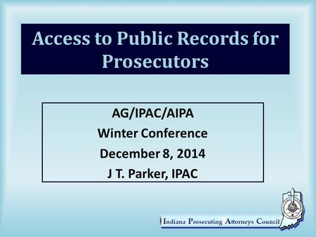 Access to Public Records for Prosecutors AG/IPAC/AIPA Winter Conference December 8, 2014 J T. Parker, IPAC.
