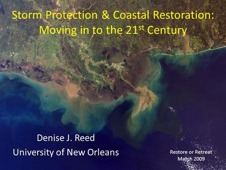Storm Protection & Coastal Restoration: Moving in to the 21 st Century Denise J. Reed University of New Orleans Restore or Retreat March 2009.