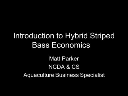 Introduction to Hybrid Striped Bass Economics Matt Parker NCDA & CS Aquaculture Business Specialist.