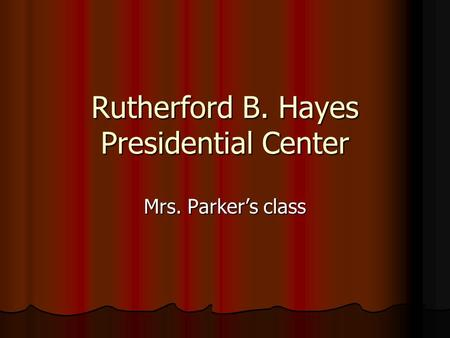 Rutherford B. Hayes Presidential Center Mrs. Parker's class.