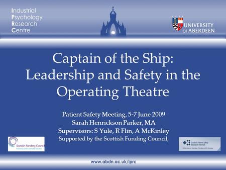 Captain of the Ship: Leadership and Safety in the Operating Theatre Patient Safety Meeting, 5-7 June 2009 Sarah Henrickson Parker, MA Supervisors: S Yule,