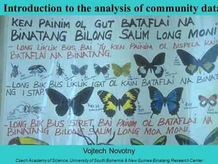 Introduction to the analysis of community data Vojtech Novotny Czech Academy of Science, University of South Bohemia & New Guinea Binatang Research Center.