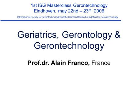 Geriatrics, Gerontology & Gerontechnology Prof.dr. Alain Franco, France 1st ISG Masterclass Gerontechnology Eindhoven, may 22nd – 23 rd, 2006 International.