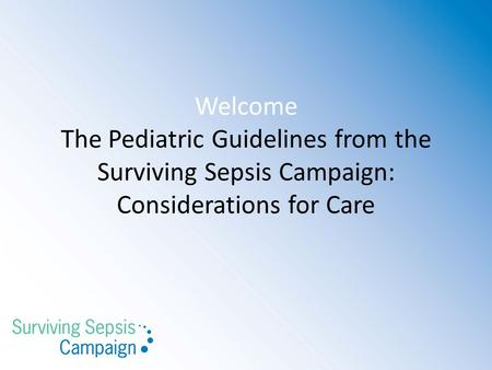 Welcome The Pediatric Guidelines from the Surviving Sepsis Campaign: Considerations for Care.