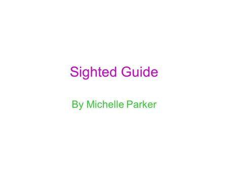 Sighted Guide By Michelle Parker. Basic Sighted Guide Purpose: To enable the student to utilize a sighted guide safely and efficiently.