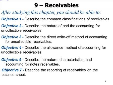 1 After studying this chapter, you should be able to: 9 – Receivables Objective 2 - Describe the nature of and the accounting for uncollectible receivables.