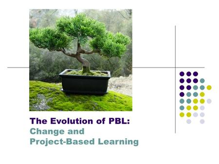 The Evolution of PBL: Change and Project-Based Learning.