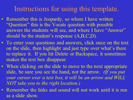 "Instructions for using this template. Remember this is Jeopardy, so where I have written ""Question"" this is the Vocats question with possible answers."