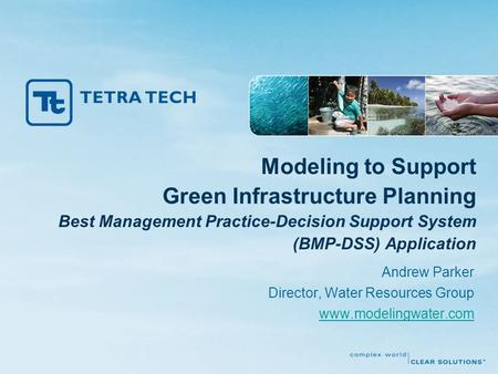 Modeling to Support Green Infrastructure Planning Best Management Practice-Decision Support System (BMP-DSS) Application Andrew Parker Director, Water.