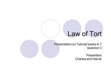 Law of Tort Presentation on Tutorial weeks 6-7 Question 3 Presenters Charles and Harvik.