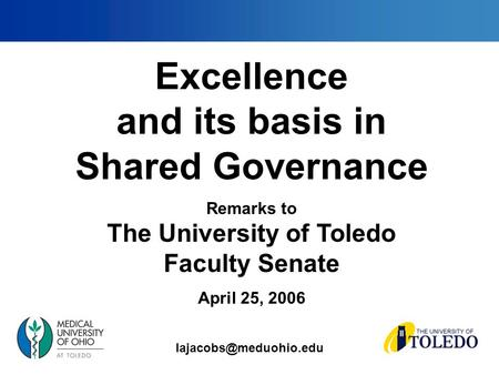 Excellence and its basis in Shared Governance Remarks to The University of Toledo Faculty Senate April 25, 2006.