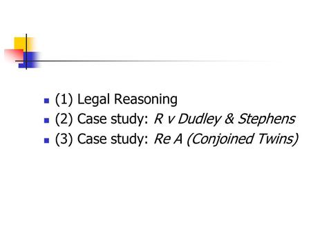 (1) Legal Reasoning (2) Case study: R v Dudley & Stephens