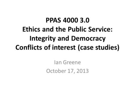 PPAS 4000 3.0 Ethics and the Public Service: Integrity and Democracy Conflicts of interest (case studies) Ian Greene October 17, 2013.