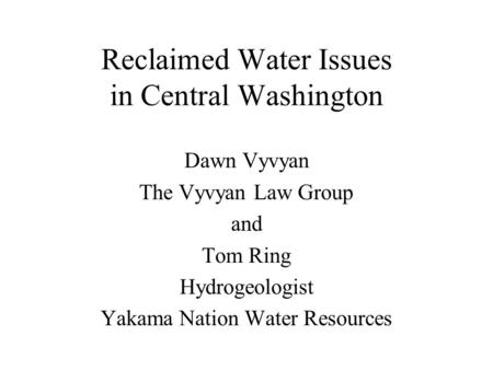 Reclaimed Water Issues in Central Washington Dawn Vyvyan The Vyvyan Law Group and Tom Ring Hydrogeologist Yakama Nation Water Resources.