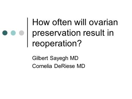 How often will ovarian preservation result in reoperation? Gilbert Sayegh MD Cornelia DeRiese MD.