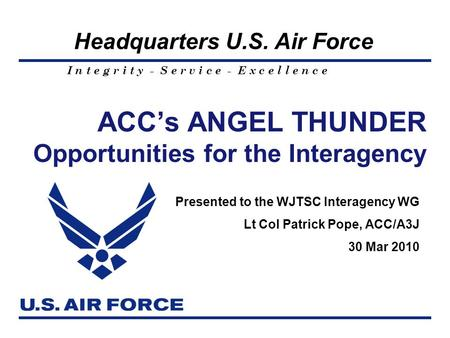I n t e g r i t y - S e r v i c e - E x c e l l e n c e Headquarters U.S. Air Force ACC's ANGEL THUNDER Opportunities for the Interagency Presented to.