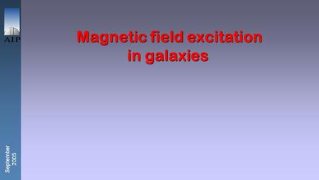 September 2005 Magnetic field excitation in galaxies.