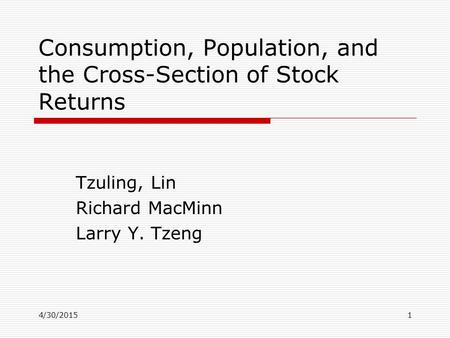 4/30/20151 Consumption, Population, and the Cross-Section of Stock Returns Tzuling, Lin Richard MacMinn Larry Y. Tzeng.