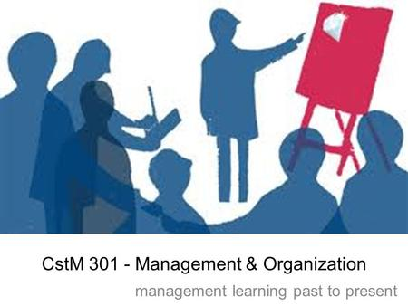 CstM 301 - Management & Organization management learning past to present.