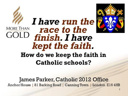 I have run the race to the finish. I have kept the faith. James Parker, Catholic 2012 Office | | Canning Town | Anchor House | 81 Barking Road | Canning.