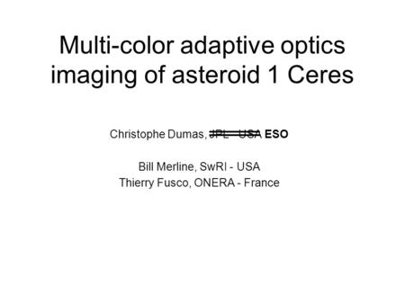 Multi-color adaptive optics imaging of asteroid 1 Ceres Christophe Dumas, JPL - USA ESO Bill Merline, SwRI - USA Thierry Fusco, ONERA - France.