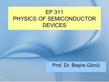 EP 311 PHYSICS OF SEMICONDUCTOR DEVICES Prof. Dr. Beşire Gönül.