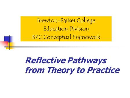 Reflective Pathways from Theory to Practice Brewton-Parker College Education Division BPC Conceptual Framework.