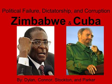 Political Failure, Dictatorship, and Corruption Zimbabwe & Cuba By: Dylan, Connor, Stockton, and Parker.