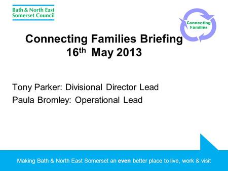 Making Bath & North East Somerset an even better place to live, work & visit Connecting Families Briefing 16 th May 2013 Tony Parker: Divisional Director.