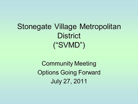 "Stonegate Village Metropolitan District (""SVMD"") Community Meeting Options Going Forward July 27, 2011."