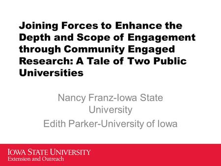 Joining Forces to Enhance the Depth and Scope of Engagement through Community Engaged Research: A Tale of Two Public Universities Nancy Franz-Iowa State.