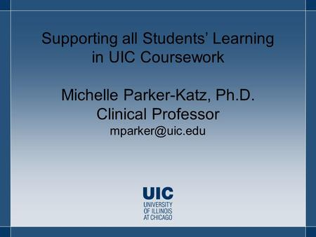 Supporting all Students' Learning in UIC Coursework Michelle Parker-Katz, Ph.D. Clinical Professor