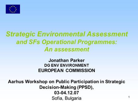 1 Strategic Environmental Assessment and SFs Operational Programmes: An assessment Jonathan Parker DG ENV ENVIRONMENT EUROPEAN COMMISSION Aarhus Workshop.