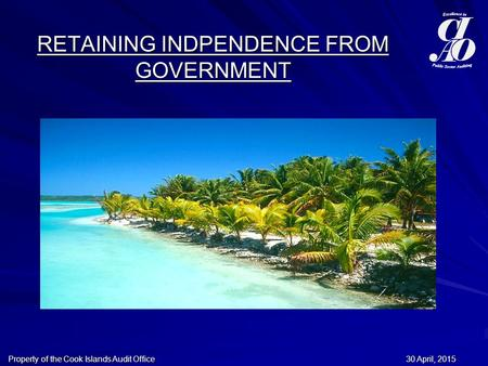 30 April, 201530 April, 201530 April, 2015Property of the Cook Islands Audit Office RETAINING INDPENDENCE FROM GOVERNMENT.