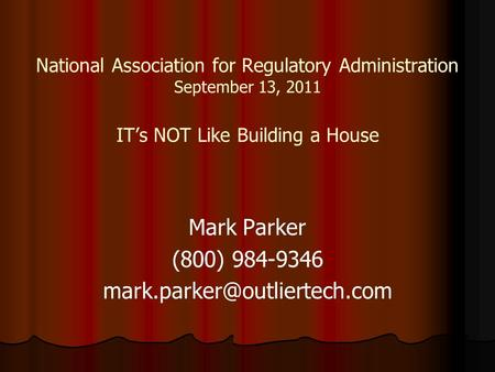 National Association for Regulatory Administration September 13, 2011 IT's NOT Like Building a House Mark Parker (800) 984-9346