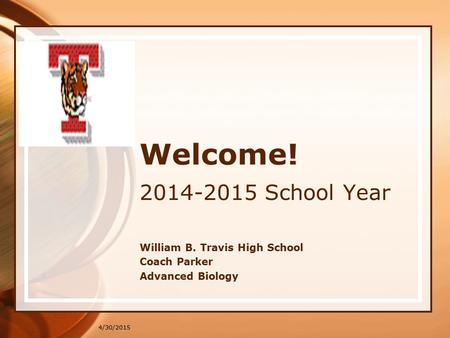 4/30/2015 Welcome! 2014-2015 School Year William B. Travis High School Coach Parker Advanced Biology.